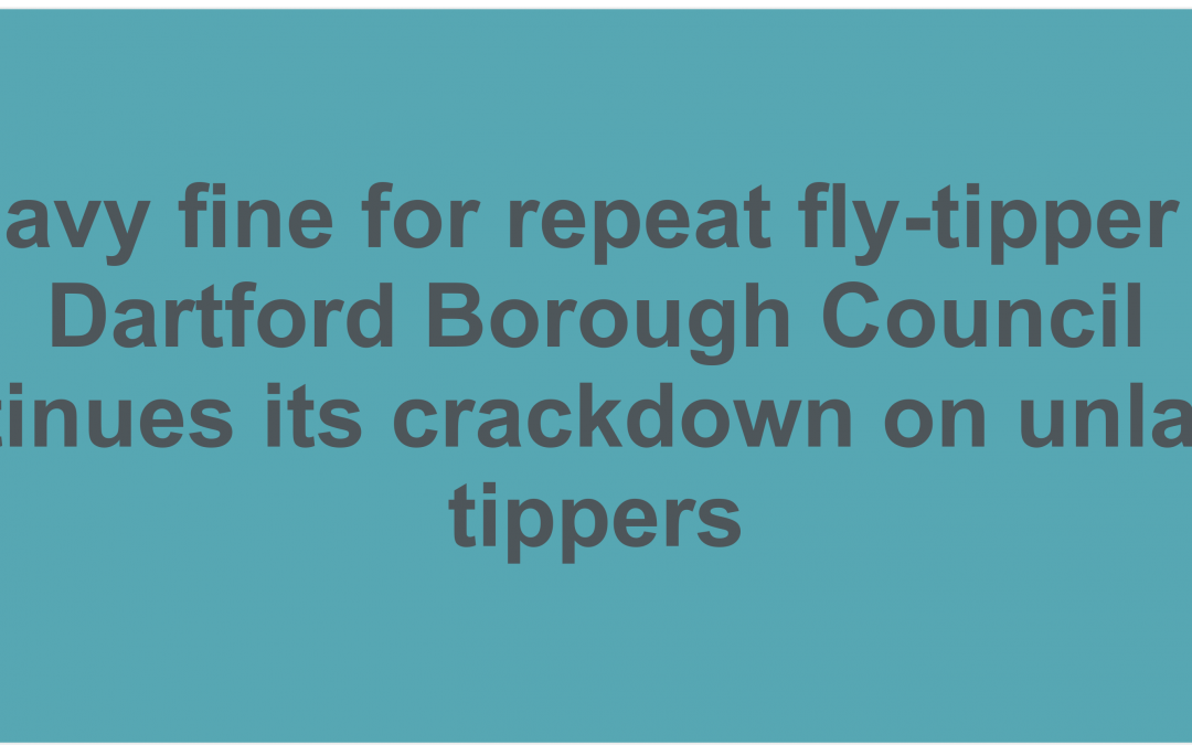 Dartford Borough Council has welcomed the prosecution of a fly tipping offender at Medway Court on Wednesday 11th September.